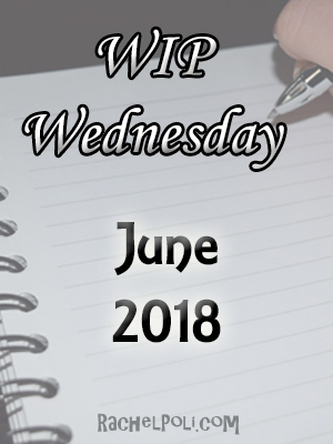 WIP Wednesday: June 2018 | Work in Progress | Creative Writing | Blogging | RachelPoli.com